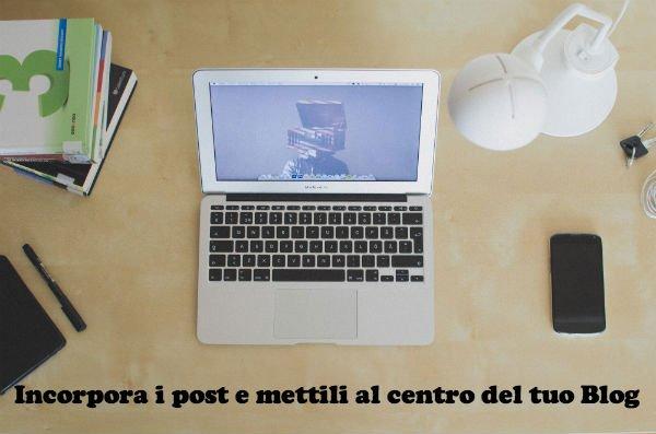 Incorpora i post e mettili al centro del tuo Blog