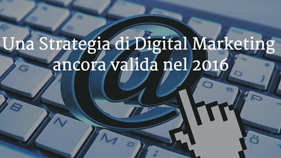 Una Strategia di Digital Marketing ancora valida nel 2016