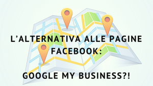 L'alternativa alle Pagine Facebook- Google My Business?!