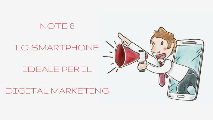 Note 8 lo Smartphone ideale per il Digital Marketing